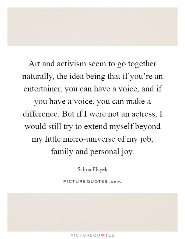 Art and activism seem to go together naturally, the idea being that if you're an entertainer, you can have a voice, and if you have a voice, you can make a difference. But if I were not an actress, I would still try to extend myself beyond my little micro-universe of my job, family and personal joy Picture Quote #1