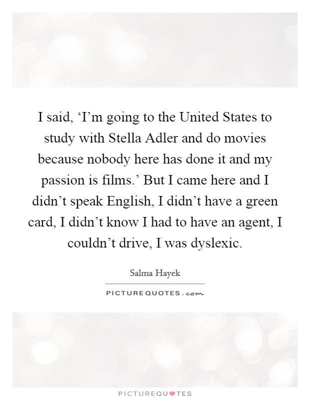 I said, 'I'm going to the United States to study with Stella Adler and do movies because nobody here has done it and my passion is films.' But I came here and I didn't speak English, I didn't have a green card, I didn't know I had to have an agent, I couldn't drive, I was dyslexic Picture Quote #1