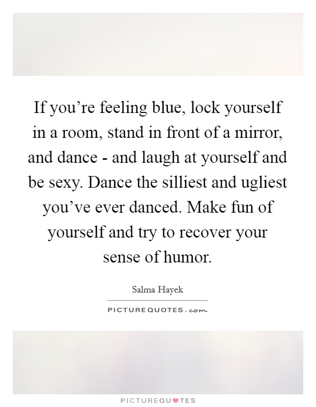 If you're feeling blue, lock yourself in a room, stand in front of a mirror, and dance - and laugh at yourself and be sexy. Dance the silliest and ugliest you've ever danced. Make fun of yourself and try to recover your sense of humor Picture Quote #1
