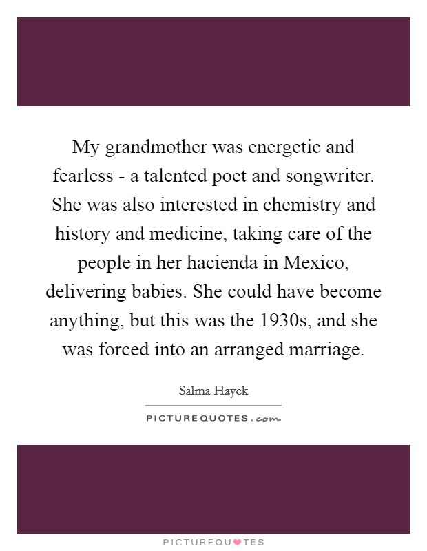 My grandmother was energetic and fearless - a talented poet and songwriter. She was also interested in chemistry and history and medicine, taking care of the people in her hacienda in Mexico, delivering babies. She could have become anything, but this was the 1930s, and she was forced into an arranged marriage Picture Quote #1