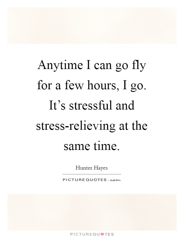 Anytime I can go fly for a few hours, I go. It's stressful and stress-relieving at the same time Picture Quote #1
