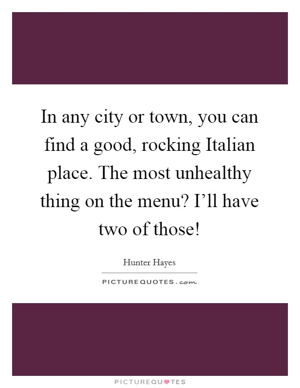 In any city or town, you can find a good, rocking Italian place. The most unhealthy thing on the menu? I'll have two of those! Picture Quote #1