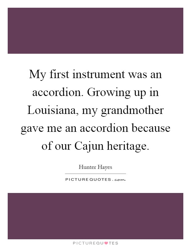 My first instrument was an accordion. Growing up in Louisiana, my grandmother gave me an accordion because of our Cajun heritage Picture Quote #1