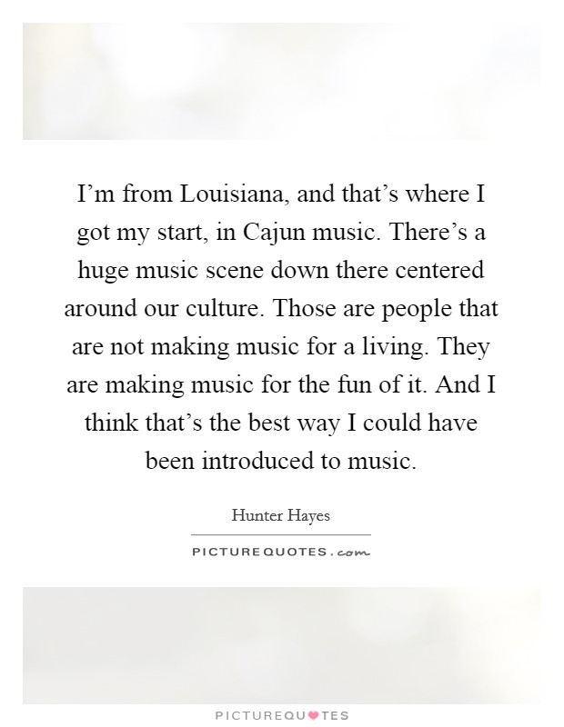 I'm from Louisiana, and that's where I got my start, in Cajun music. There's a huge music scene down there centered around our culture. Those are people that are not making music for a living. They are making music for the fun of it. And I think that's the best way I could have been introduced to music Picture Quote #1