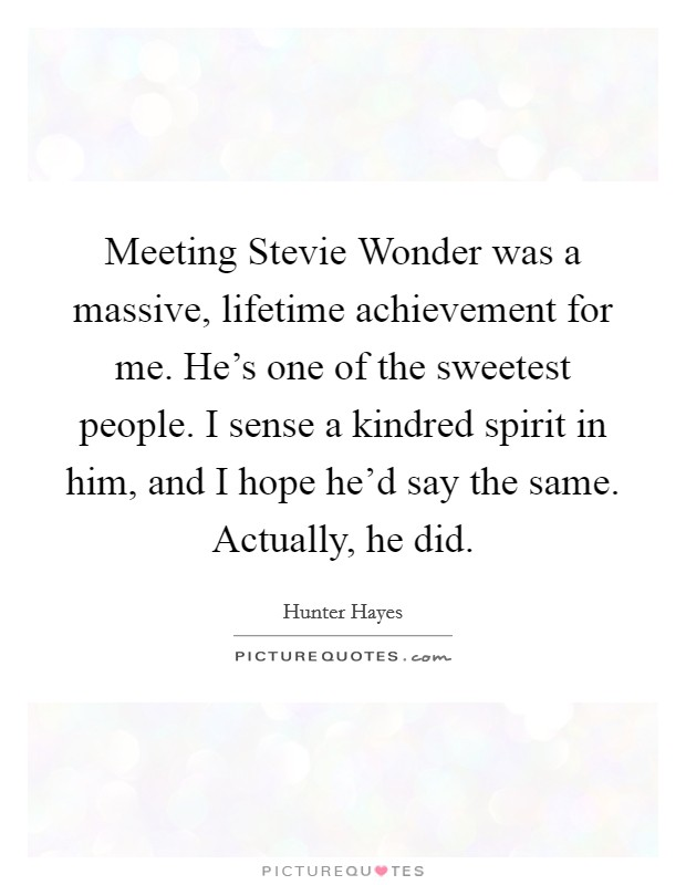 Meeting Stevie Wonder was a massive, lifetime achievement for me. He's one of the sweetest people. I sense a kindred spirit in him, and I hope he'd say the same. Actually, he did Picture Quote #1