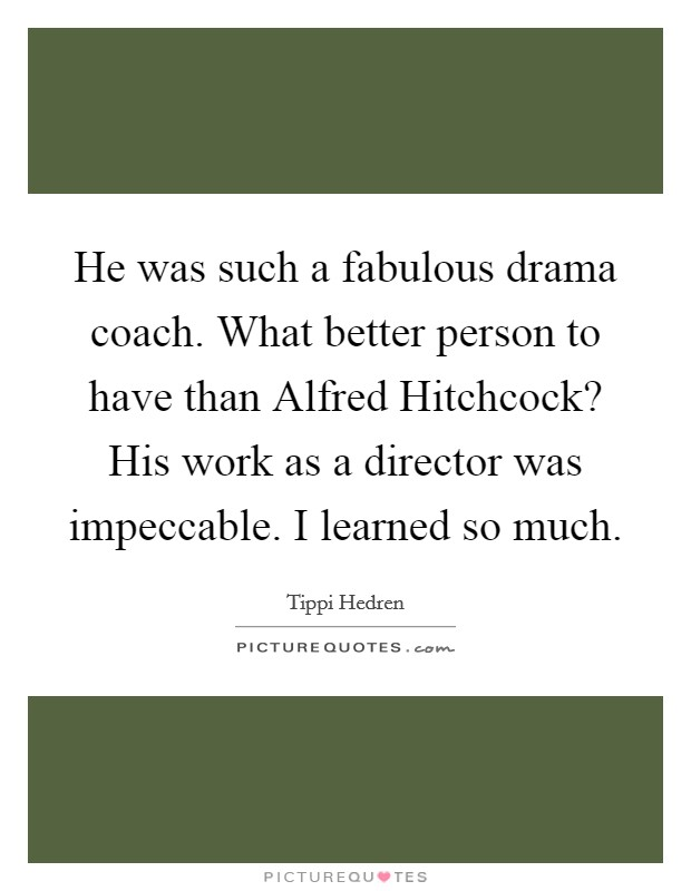 He was such a fabulous drama coach. What better person to have than Alfred Hitchcock? His work as a director was impeccable. I learned so much Picture Quote #1