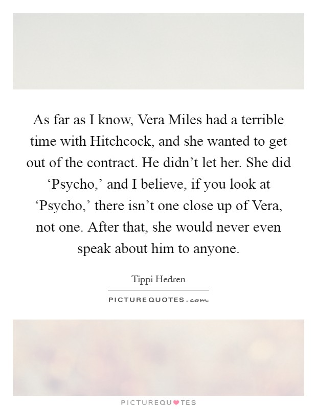 As far as I know, Vera Miles had a terrible time with Hitchcock, and she wanted to get out of the contract. He didn't let her. She did 'Psycho,' and I believe, if you look at 'Psycho,' there isn't one close up of Vera, not one. After that, she would never even speak about him to anyone Picture Quote #1