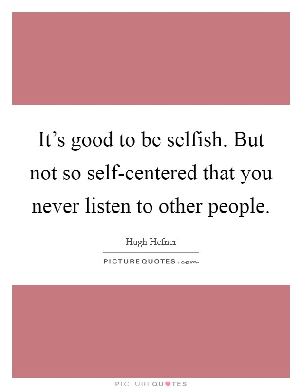 It's good to be selfish. But not so self-centered that you never listen to other people Picture Quote #1