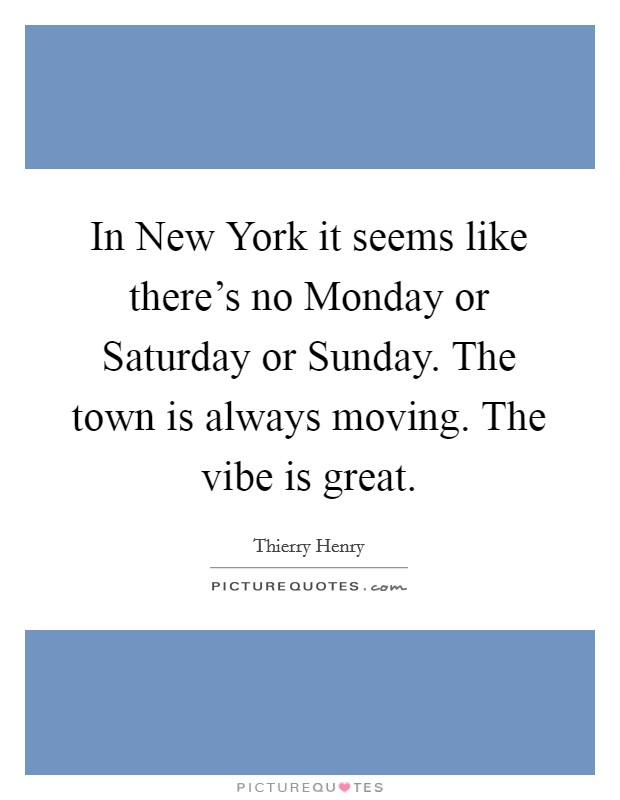 In New York it seems like there's no Monday or Saturday or Sunday. The town is always moving. The vibe is great Picture Quote #1