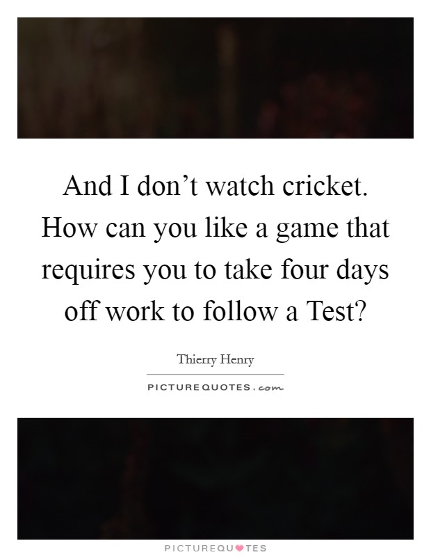 And I don't watch cricket. How can you like a game that requires you to take four days off work to follow a Test? Picture Quote #1
