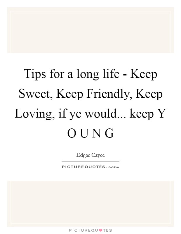 Tips for a long life - Keep Sweet, Keep Friendly, Keep Loving, if ye would... keep Y O U N G Picture Quote #1