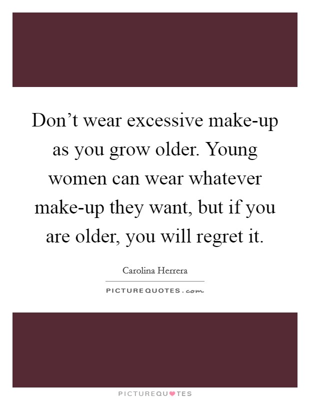 Don't wear excessive make-up as you grow older. Young women can wear whatever make-up they want, but if you are older, you will regret it Picture Quote #1