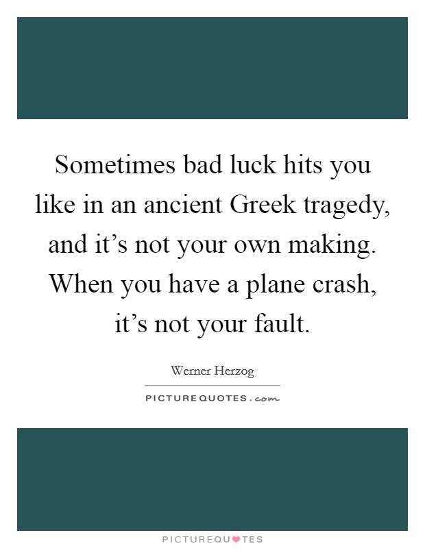 Sometimes bad luck hits you like in an ancient Greek tragedy, and it's not your own making. When you have a plane crash, it's not your fault Picture Quote #1