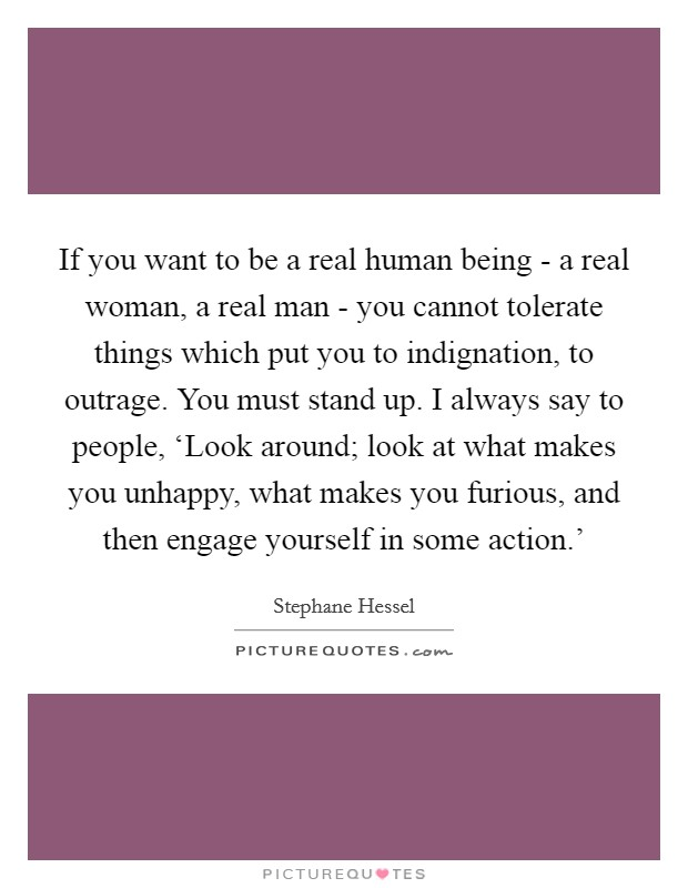 If you want to be a real human being - a real woman, a real man - you cannot tolerate things which put you to indignation, to outrage. You must stand up. I always say to people, 'Look around; look at what makes you unhappy, what makes you furious, and then engage yourself in some action.' Picture Quote #1