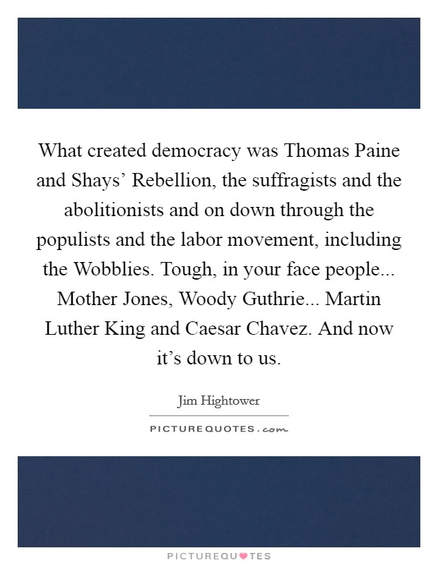 What created democracy was Thomas Paine and Shays' Rebellion, the suffragists and the abolitionists and on down through the populists and the labor movement, including the Wobblies. Tough, in your face people... Mother Jones, Woody Guthrie... Martin Luther King and Caesar Chavez. And now it's down to us Picture Quote #1