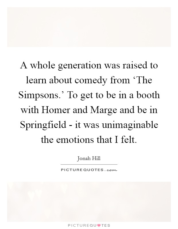 A whole generation was raised to learn about comedy from 'The Simpsons.' To get to be in a booth with Homer and Marge and be in Springfield - it was unimaginable the emotions that I felt Picture Quote #1