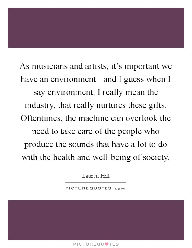 As musicians and artists, it's important we have an environment - and I guess when I say environment, I really mean the industry, that really nurtures these gifts. Oftentimes, the machine can overlook the need to take care of the people who produce the sounds that have a lot to do with the health and well-being of society Picture Quote #1