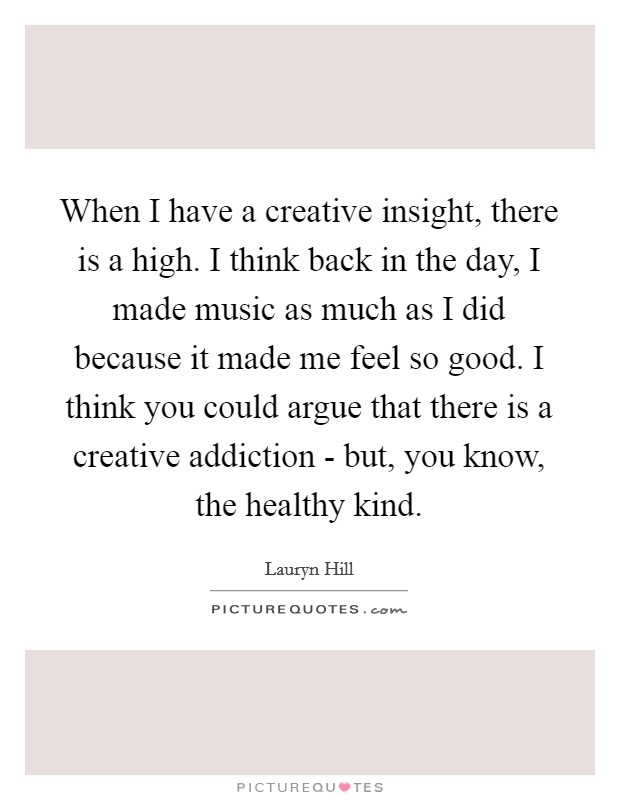 When I have a creative insight, there is a high. I think back in the day, I made music as much as I did because it made me feel so good. I think you could argue that there is a creative addiction - but, you know, the healthy kind Picture Quote #1