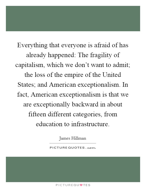 Everything that everyone is afraid of has already happened: The fragility of capitalism, which we don't want to admit; the loss of the empire of the United States; and American exceptionalism. In fact, American exceptionalism is that we are exceptionally backward in about fifteen different categories, from education to infrastructure Picture Quote #1