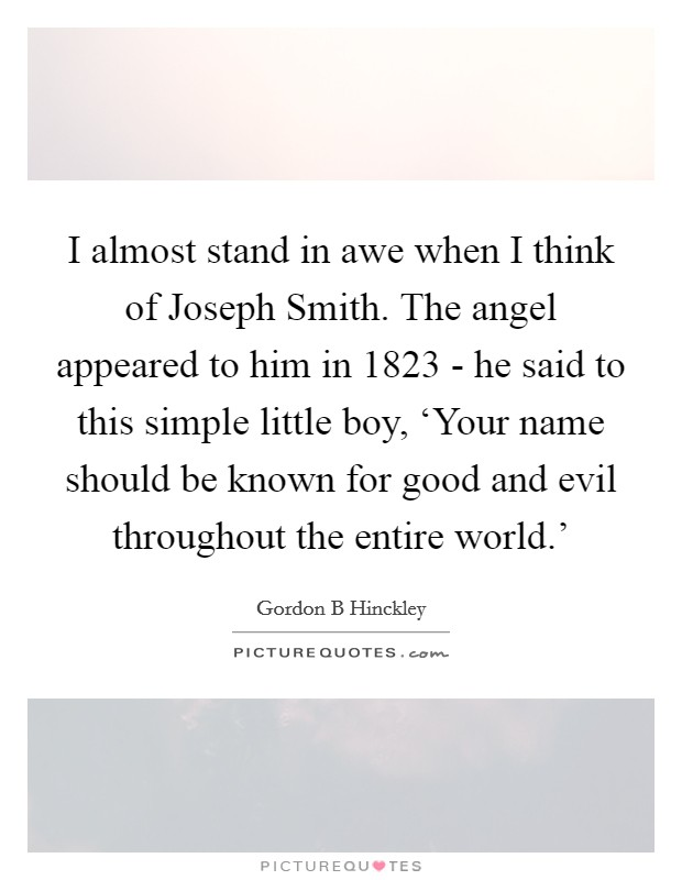I almost stand in awe when I think of Joseph Smith. The angel appeared to him in 1823 - he said to this simple little boy, 'Your name should be known for good and evil throughout the entire world.' Picture Quote #1