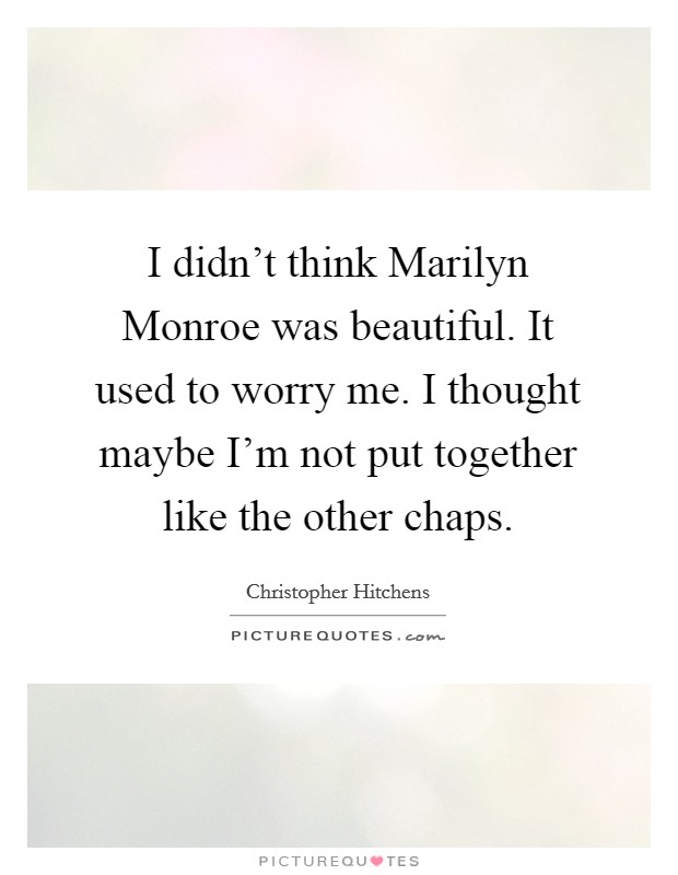 I didn't think Marilyn Monroe was beautiful. It used to worry me. I thought maybe I'm not put together like the other chaps Picture Quote #1