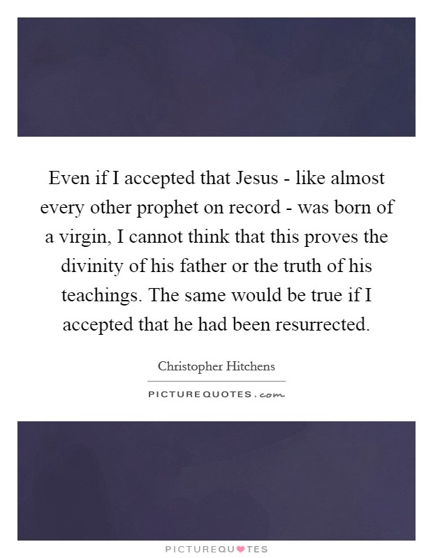 Even if I accepted that Jesus - like almost every other prophet on record - was born of a virgin, I cannot think that this proves the divinity of his father or the truth of his teachings. The same would be true if I accepted that he had been resurrected Picture Quote #1