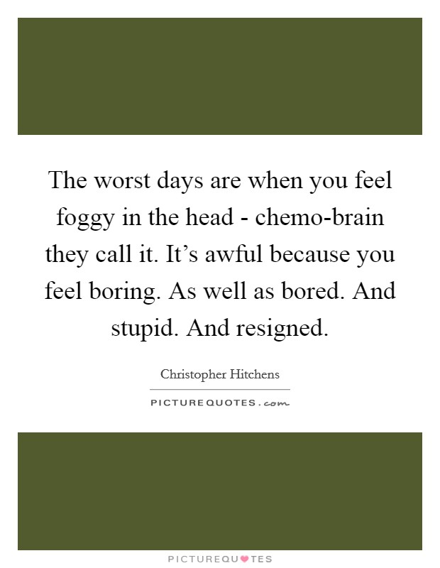 The worst days are when you feel foggy in the head - chemo-brain they call it. It's awful because you feel boring. As well as bored. And stupid. And resigned Picture Quote #1