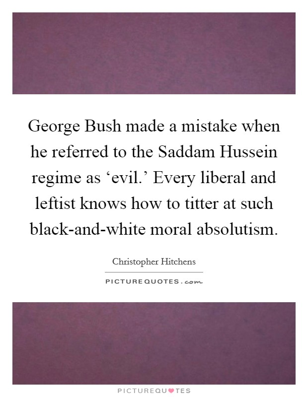 George Bush made a mistake when he referred to the Saddam Hussein regime as 'evil.' Every liberal and leftist knows how to titter at such black-and-white moral absolutism Picture Quote #1