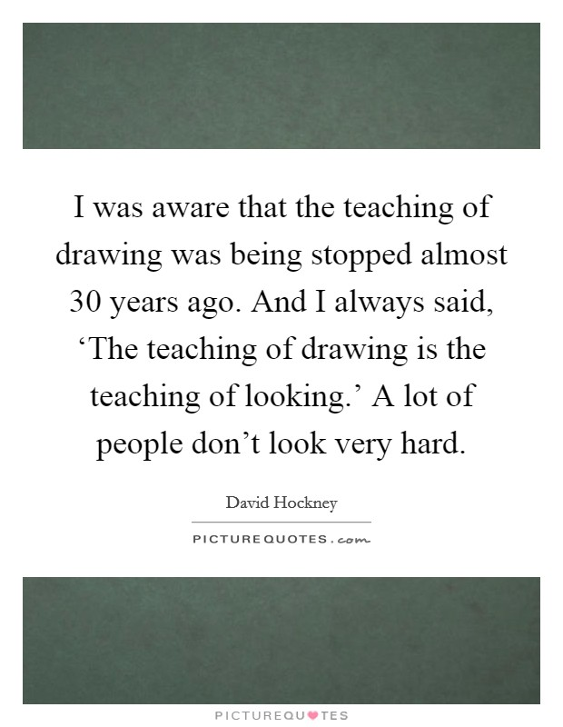 I was aware that the teaching of drawing was being stopped almost 30 years ago. And I always said, 'The teaching of drawing is the teaching of looking.' A lot of people don't look very hard Picture Quote #1