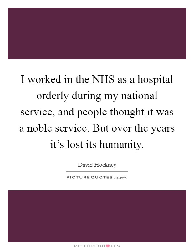 I worked in the NHS as a hospital orderly during my national service, and people thought it was a noble service. But over the years it's lost its humanity Picture Quote #1