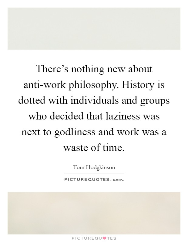 There's nothing new about anti-work philosophy. History is dotted with individuals and groups who decided that laziness was next to godliness and work was a waste of time Picture Quote #1