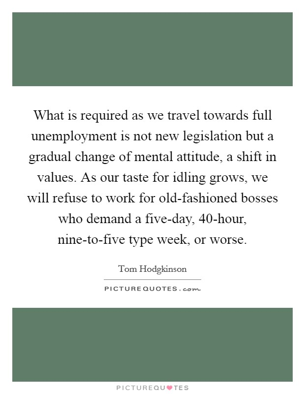 What is required as we travel towards full unemployment is not new legislation but a gradual change of mental attitude, a shift in values. As our taste for idling grows, we will refuse to work for old-fashioned bosses who demand a five-day, 40-hour, nine-to-five type week, or worse Picture Quote #1
