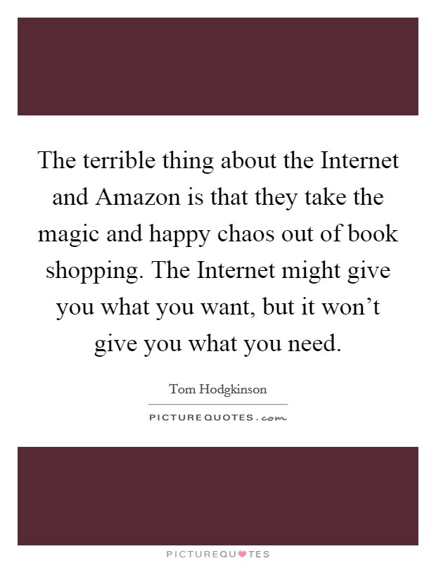 The terrible thing about the Internet and Amazon is that they take the magic and happy chaos out of book shopping. The Internet might give you what you want, but it won't give you what you need Picture Quote #1