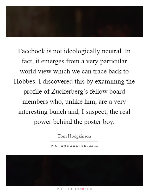 Facebook is not ideologically neutral. In fact, it emerges from a very particular world view which we can trace back to Hobbes. I discovered this by examining the profile of Zuckerberg's fellow board members who, unlike him, are a very interesting bunch and, I suspect, the real power behind the poster boy Picture Quote #1