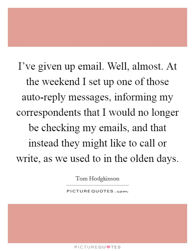 I've given up email. Well, almost. At the weekend I set up one of those auto-reply messages, informing my correspondents that I would no longer be checking my emails, and that instead they might like to call or write, as we used to in the olden days Picture Quote #1