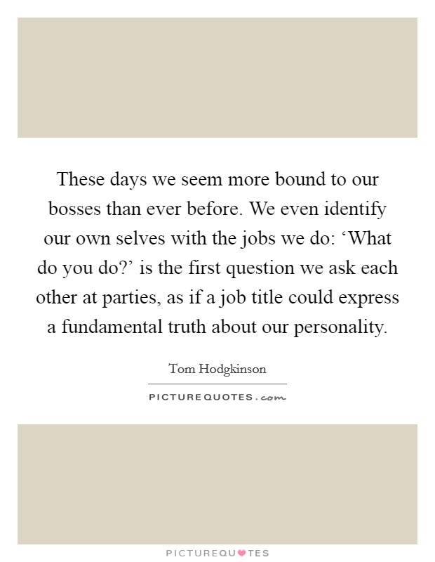 These days we seem more bound to our bosses than ever before. We even identify our own selves with the jobs we do: 'What do you do?' is the first question we ask each other at parties, as if a job title could express a fundamental truth about our personality Picture Quote #1
