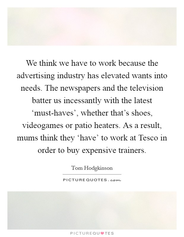 We think we have to work because the advertising industry has elevated wants into needs. The newspapers and the television batter us incessantly with the latest 'must-haves', whether that's shoes, videogames or patio heaters. As a result, mums think they 'have' to work at Tesco in order to buy expensive trainers Picture Quote #1