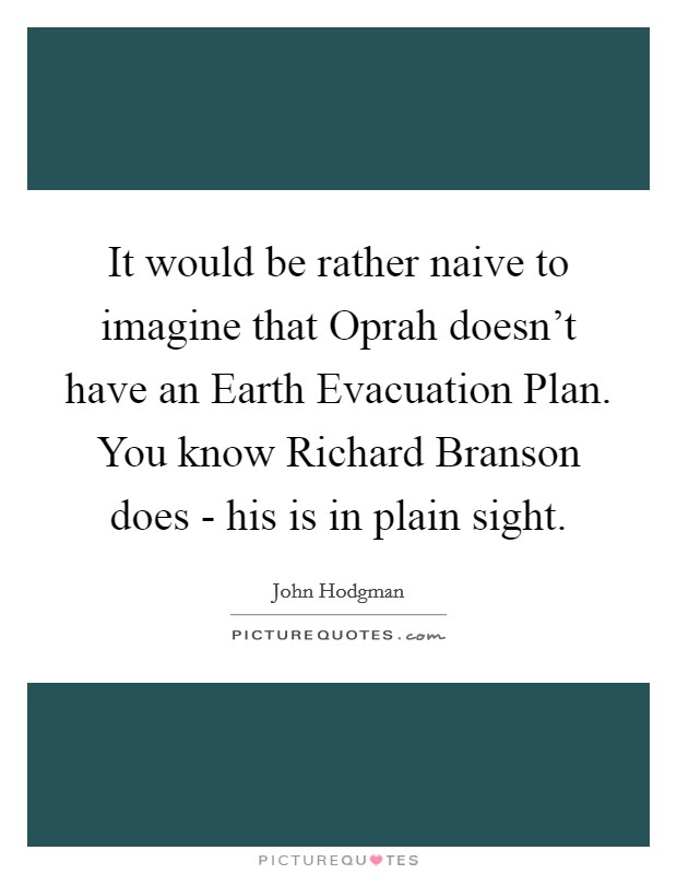 It would be rather naive to imagine that Oprah doesn't have an Earth Evacuation Plan. You know Richard Branson does - his is in plain sight Picture Quote #1