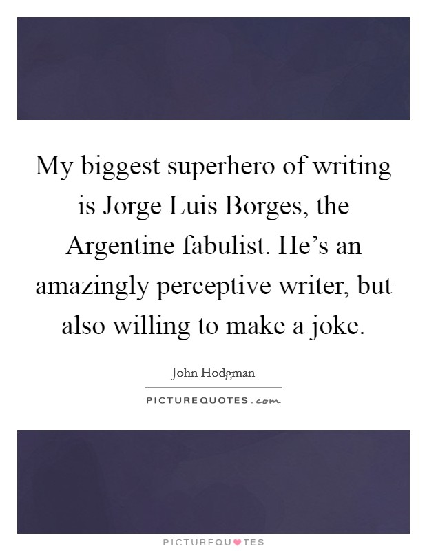 My biggest superhero of writing is Jorge Luis Borges, the Argentine fabulist. He's an amazingly perceptive writer, but also willing to make a joke Picture Quote #1