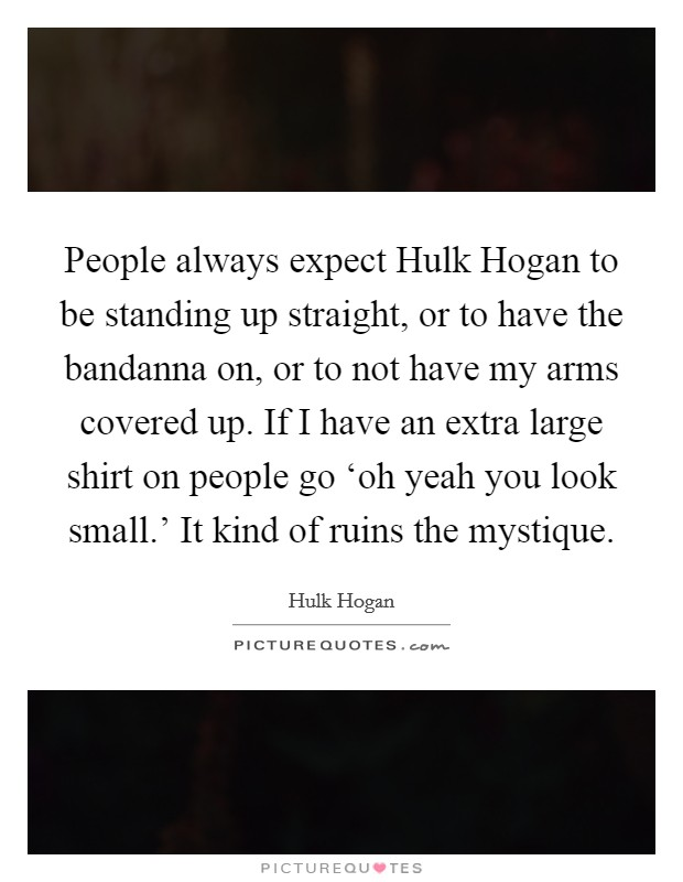 People always expect Hulk Hogan to be standing up straight, or to have the bandanna on, or to not have my arms covered up. If I have an extra large shirt on people go 'oh yeah you look small.' It kind of ruins the mystique Picture Quote #1