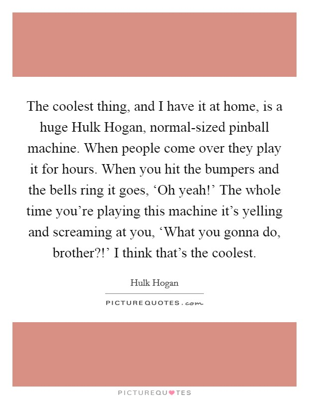 The coolest thing, and I have it at home, is a huge Hulk Hogan, normal-sized pinball machine. When people come over they play it for hours. When you hit the bumpers and the bells ring it goes, 'Oh yeah!' The whole time you're playing this machine it's yelling and screaming at you, 'What you gonna do, brother?!' I think that's the coolest Picture Quote #1