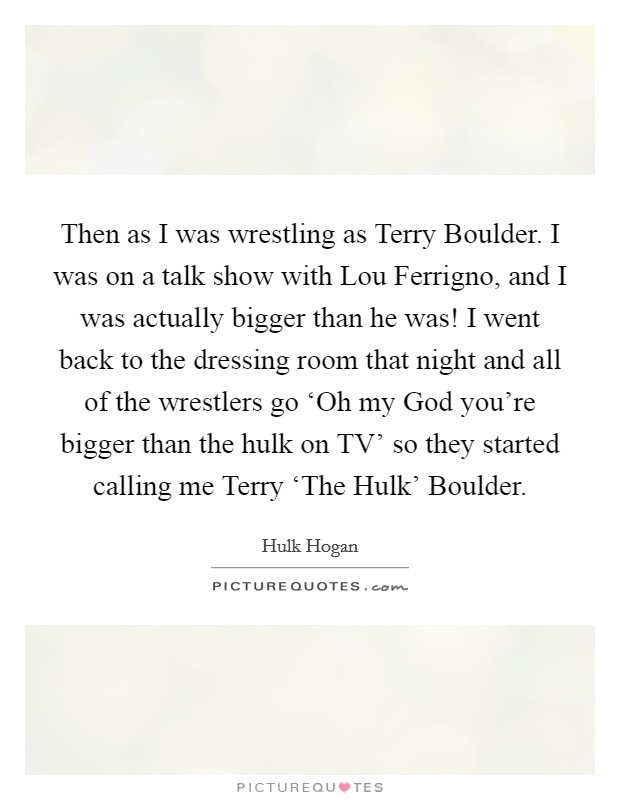 Then as I was wrestling as Terry Boulder. I was on a talk show with Lou Ferrigno, and I was actually bigger than he was! I went back to the dressing room that night and all of the wrestlers go 'Oh my God you're bigger than the hulk on TV' so they started calling me Terry 'The Hulk' Boulder Picture Quote #1