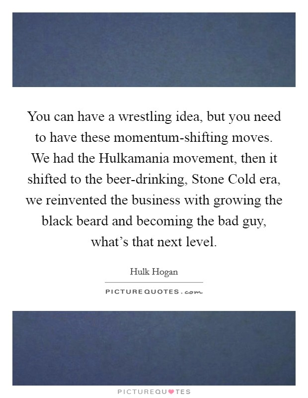 You can have a wrestling idea, but you need to have these momentum-shifting moves. We had the Hulkamania movement, then it shifted to the beer-drinking, Stone Cold era, we reinvented the business with growing the black beard and becoming the bad guy, what's that next level Picture Quote #1