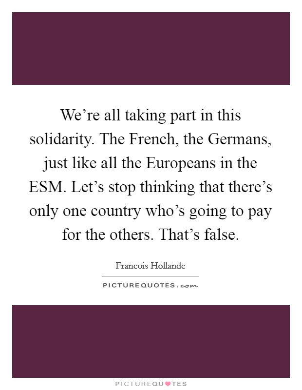 We're all taking part in this solidarity. The French, the Germans, just like all the Europeans in the ESM. Let's stop thinking that there's only one country who's going to pay for the others. That's false Picture Quote #1