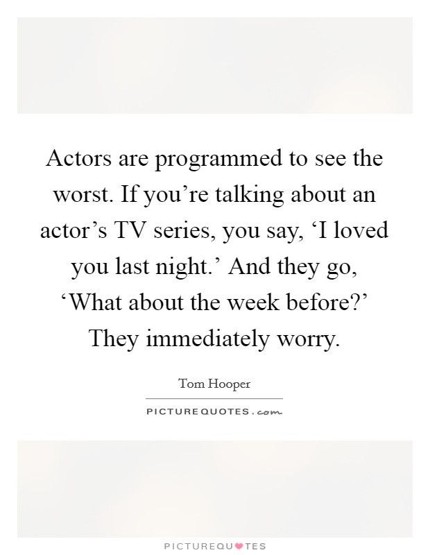 Actors are programmed to see the worst. If you're talking about an actor's TV series, you say, 'I loved you last night.' And they go, 'What about the week before?' They immediately worry Picture Quote #1