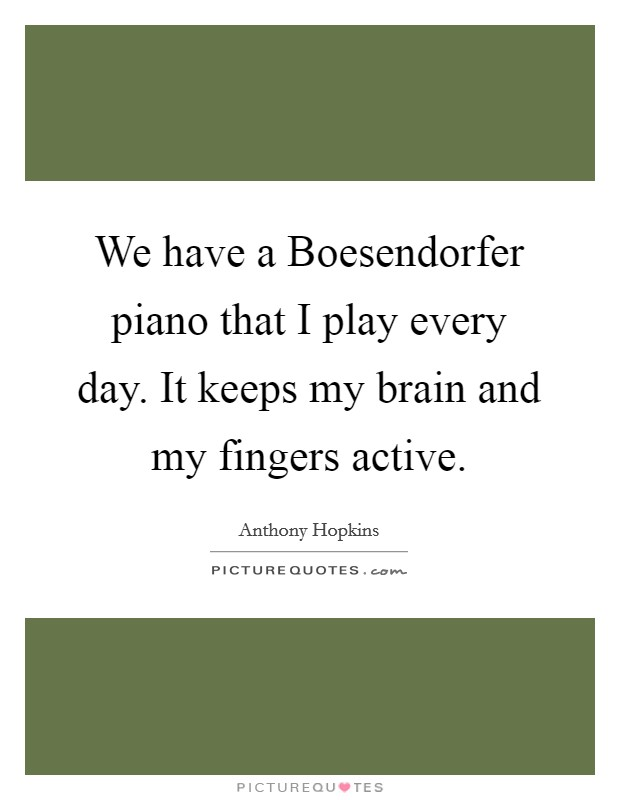 We have a Boesendorfer piano that I play every day. It keeps my brain and my fingers active Picture Quote #1