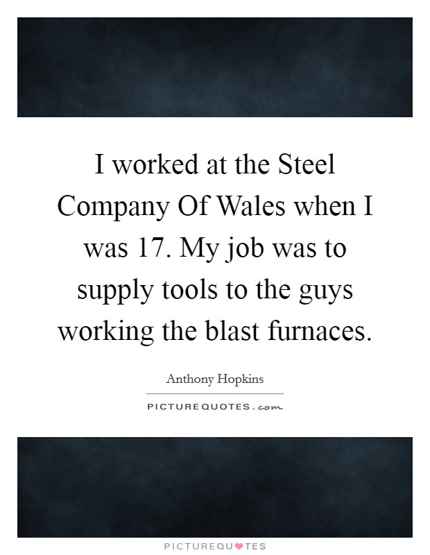 I worked at the Steel Company Of Wales when I was 17. My job was to supply tools to the guys working the blast furnaces Picture Quote #1