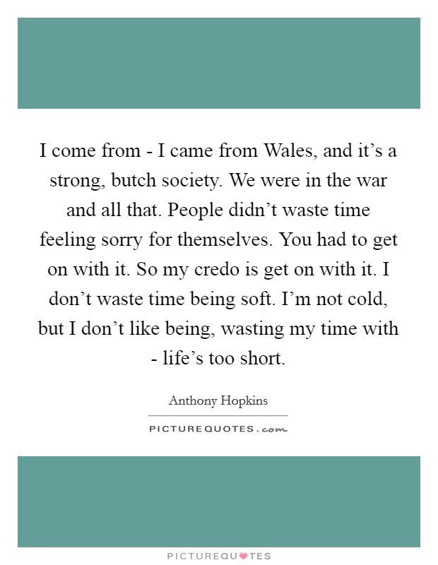 I come from - I came from Wales, and it's a strong, butch society. We were in the war and all that. People didn't waste time feeling sorry for themselves. You had to get on with it. So my credo is get on with it. I don't waste time being soft. I'm not cold, but I don't like being, wasting my time with - life's too short Picture Quote #1