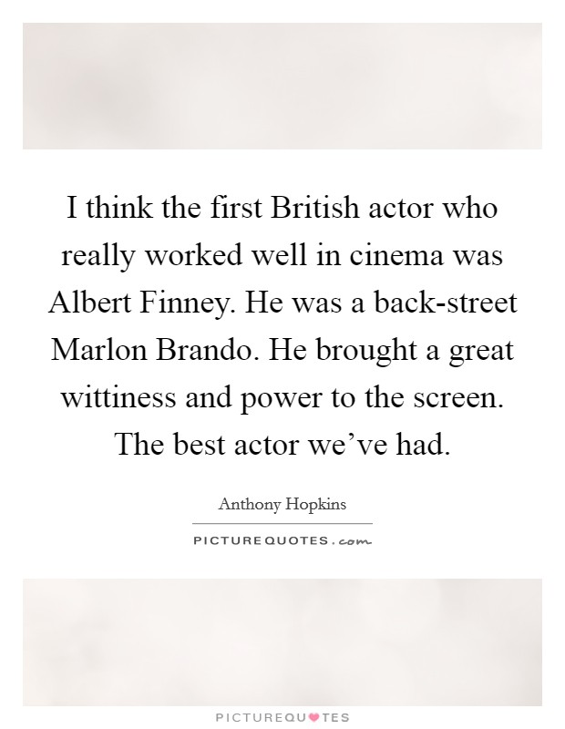 I think the first British actor who really worked well in cinema was Albert Finney. He was a back-street Marlon Brando. He brought a great wittiness and power to the screen. The best actor we've had Picture Quote #1