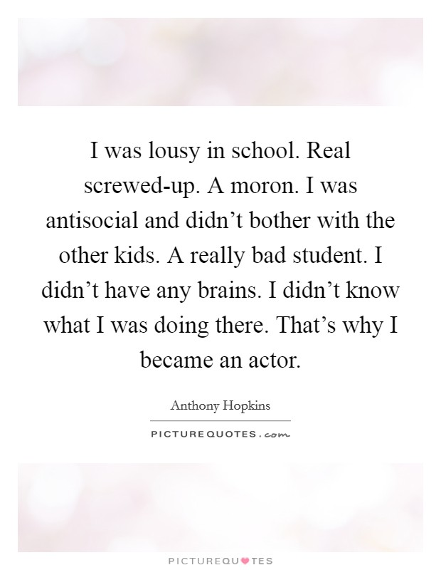 I was lousy in school. Real screwed-up. A moron. I was antisocial and didn't bother with the other kids. A really bad student. I didn't have any brains. I didn't know what I was doing there. That's why I became an actor Picture Quote #1